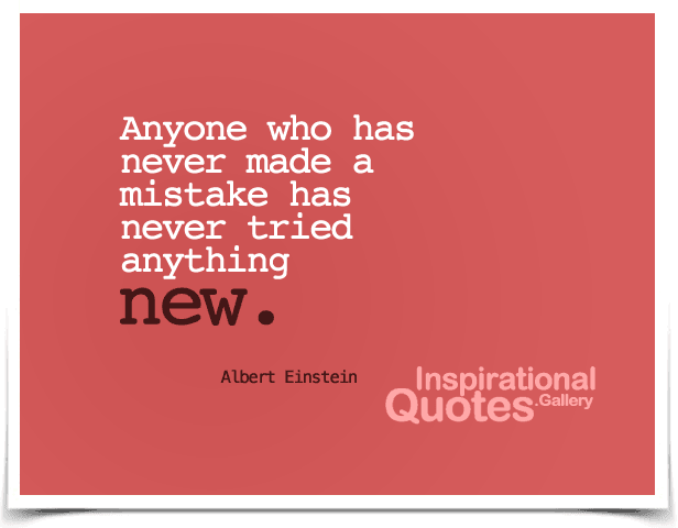 Anyone who has never made a mistake has never tried anything new. Quote by Albert Einstein.
