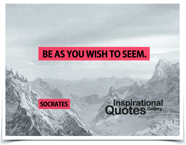 Be as you wish to seem. Quote by Socrates.