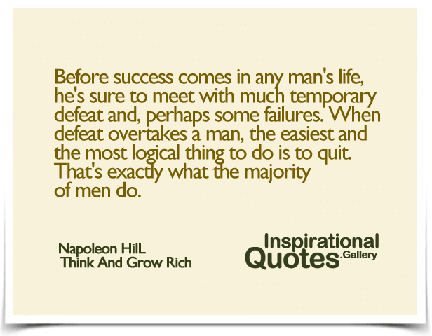 Before success comes in any man's life, he's sure to meet with much temporary defeat and, perhaps some failures. When defeat overtakes a man, the easiest and the most logical thing to do is to quit. That's exactly what the majority of men do. - Quote by Napoleon Hill - Think And Grow Rich