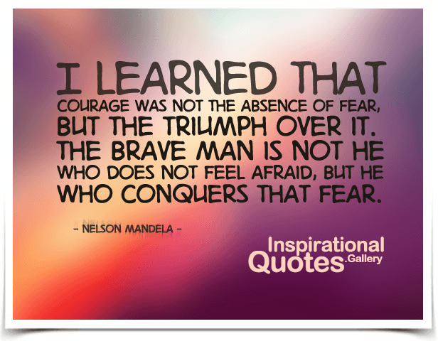I Learned That Courage Was Not The Absence Of Fear, But The Triumph Over It
