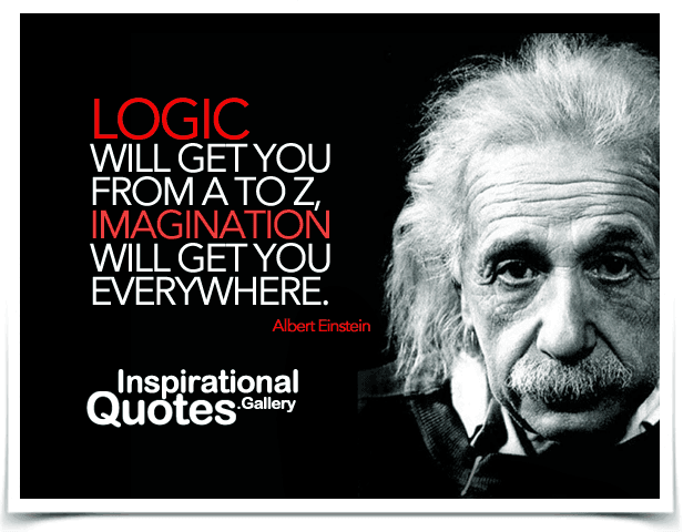 Logic will get you from A to Z, imagination will get you everywhere. Quote by Albert Einstein.