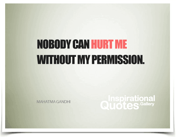 Nobody can hurt me without my permission. Quote by Mahatma Gandhi.