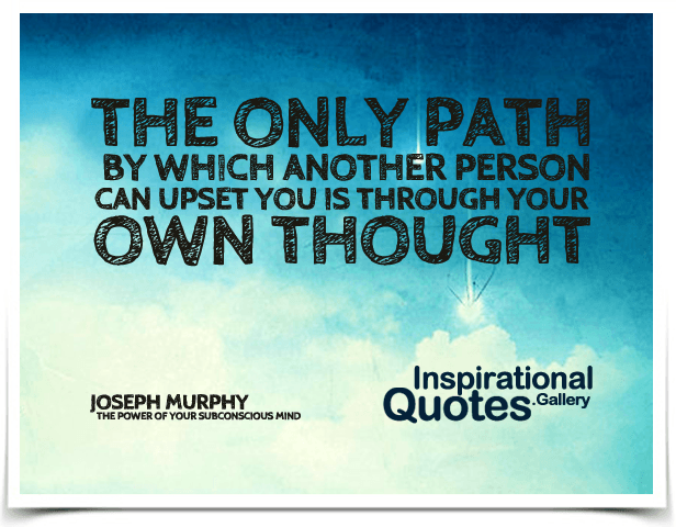The only path by which another person can upset you is through your own thought.