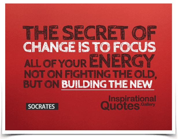 The secret of change is to focus all of your energy, not on fighting the old, but on building the new. Quote by Socrates.