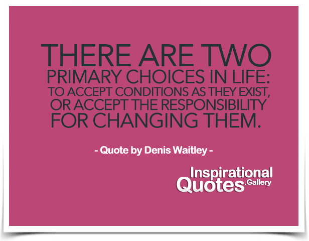 There are two primary choices in life: to accept conditions as they exist, or accept the responsibility for changing them. Quote by Denis Waitley.