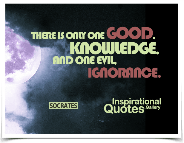 There is only one good, knowledge, and one evil, ignorance. Quote by Socrates.