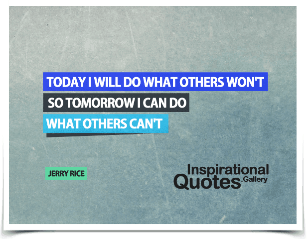 Today I will do what others won't, so tomorrow I can do what others can't. Quote by Jerry Rice.