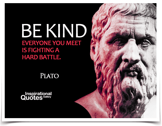 Be kind, everyone you meet is fighting a hard battle. Quote by Plato.