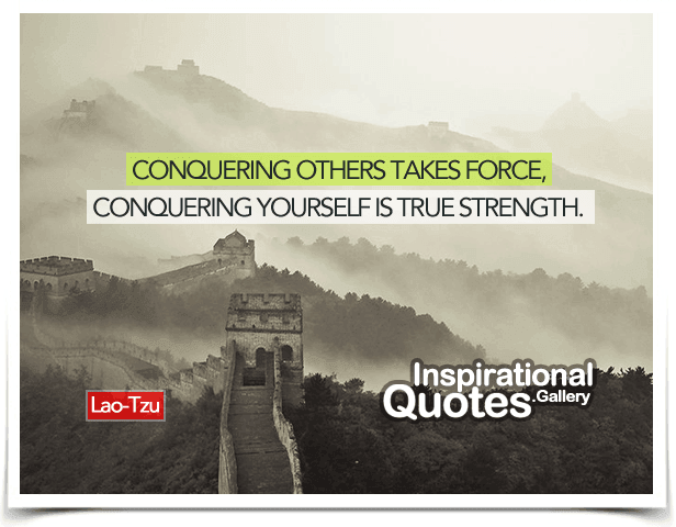 Conquering others takes force, conquering yourself is true strength. Quote by Lao Tzu.