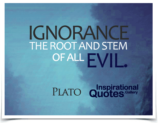 Ignorance, the root and stem of all evil. Quote by Plato.