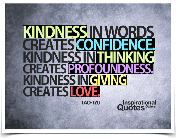 Kindness in words creates confidence. Kindness in thinking creates profoundness. Kindness in giving creates love. Quote by Lao Tzu.