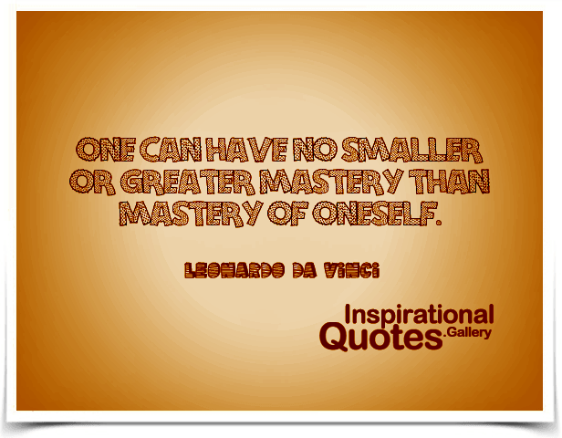 One can have no smaller or greater mastery than mastery of oneself. Quote by Leonardo da Vinci.