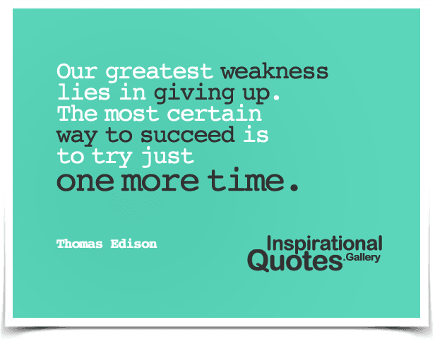 Our greatest weakness lies in giving up. The most certain way to succeed is to try just one more time. Quote by Thomas Edison.