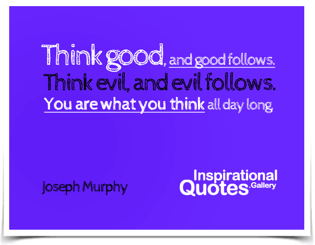 Think good, and good follows. Think evil, and evil follows. You are what you think all day long.