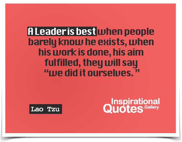 A leader is best when people barely know he exists, when his work is done, his aim fulfilled, they will say, we did it ourselves.