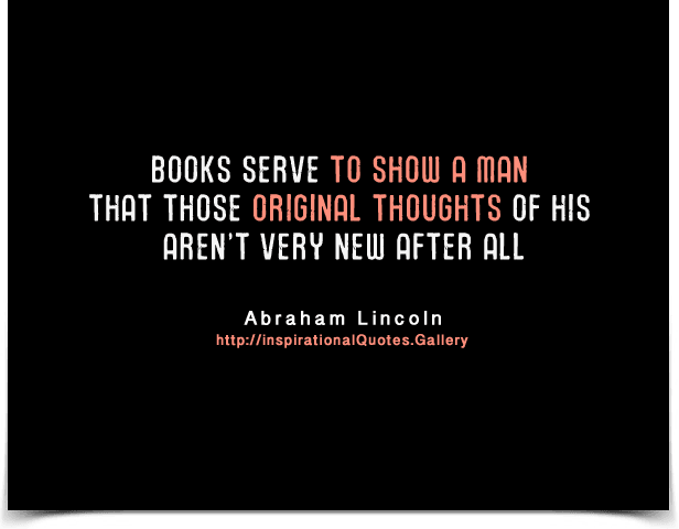 Books serve to show a man that those original thoughts of his aren't very new after all. Quote by Abraham Lincoln.