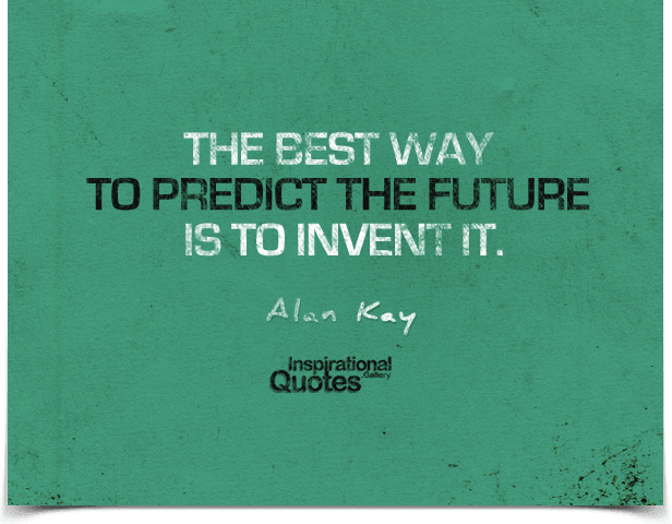 The best way to predict the future is to invent it. Quote by Alan Kay.