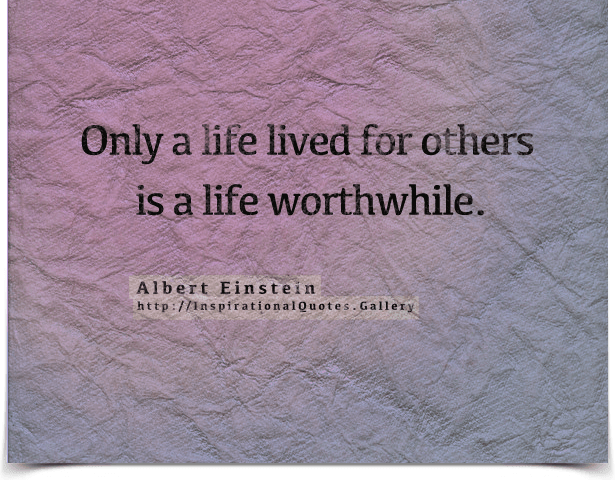 Only a life lived for others is a life worthwhile.