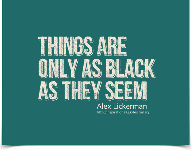 Things are only as black as they seem. Quote by Alex Lickerman.