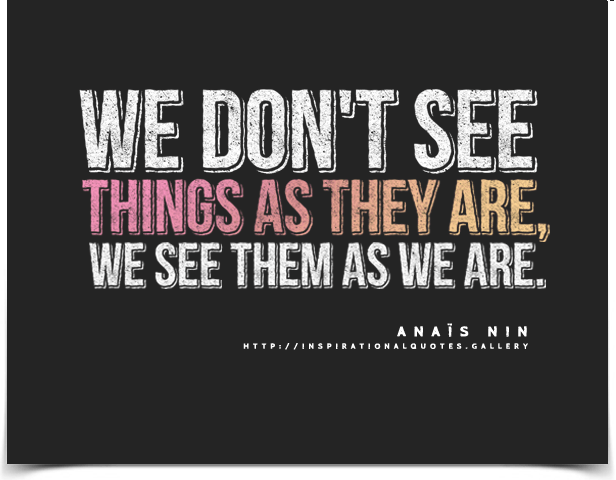 We don't see things as they are, we see them as we are. Quote by Anaïs Nin.
