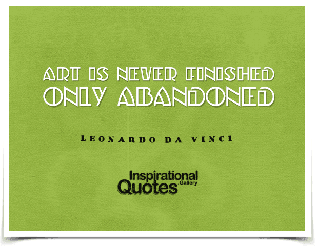 Art is never finished, only abandoned. Quote by Leonardo da Vinci.