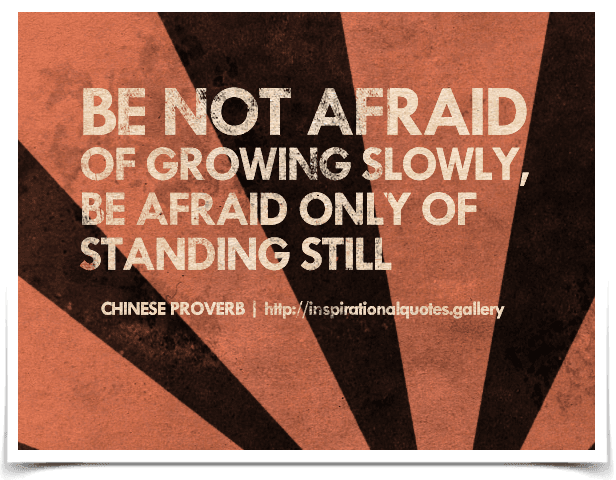 Be not afraid of growing slowly, be afraid only of standing still. Chinese Proverb.