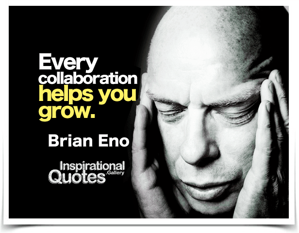 Every collaboration helps you grow.  Quote by Brian Eno.