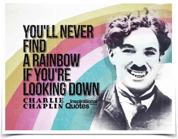 You'll never find a rainbow if you're looking down. Quote by Charlie Chaplin.