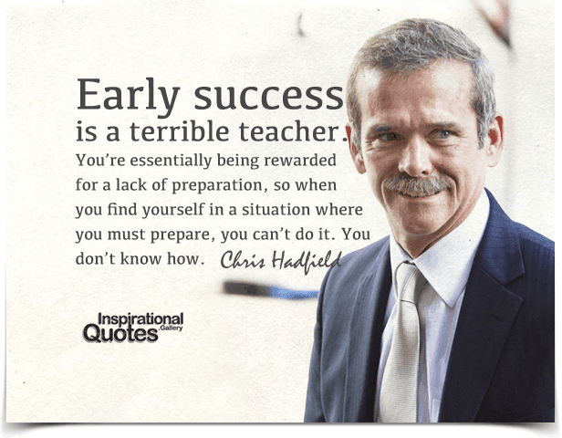 Early success is a terrible teacher. You're essentially being rewarded for a lack of preparation, so when you find yourself in a situation where you must prepare, you can't do it. You don't know how. Quote by Chris Hadfield.