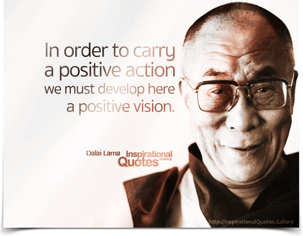 In order to carry a positive action we must develop here a positive vision. Quote by Dalai Lama.