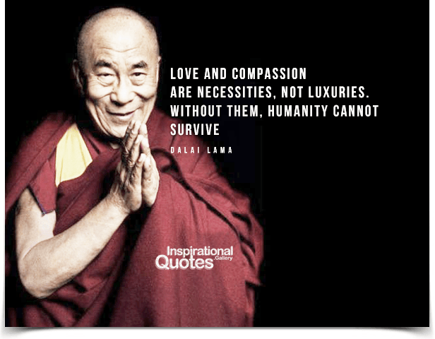Love and compassion are necessities, not luxuries. Without them, humanity cannot survive.