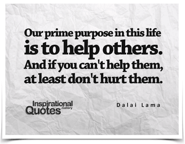 Our prime purpose in this life is to help others. And if you can't help them, at least don't hurt them. Quote by Dalai Lama.
