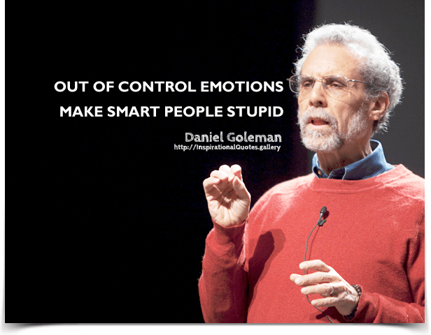 Out of control emotions make smart people stupid.
