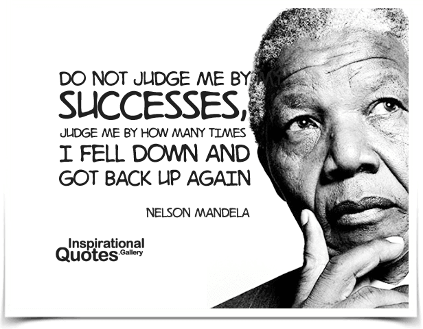 Do not judge me by my successes, judge me by how many times I fell down and got back up again. Quote by Nelson Mandela.