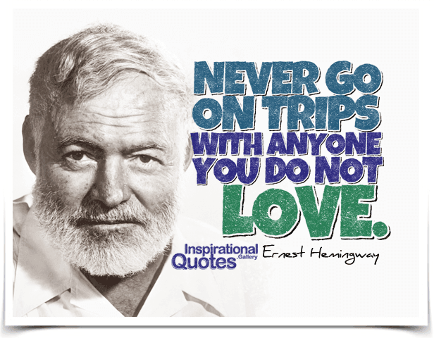 Never go on trips with anyone you do not love. Quote by Ernest Hemingway.