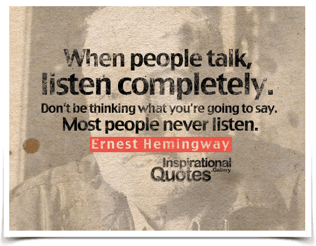 When people talk, listen completely. Don't be thinking what you're going to say. Most people never listen. Quote by Ernest Hemingway.