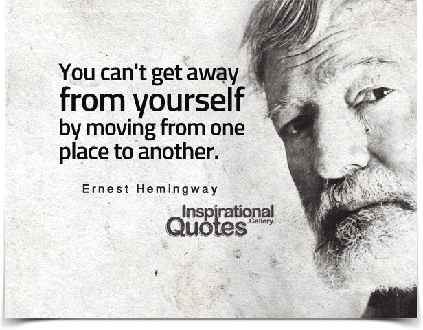 you can't get away from yourself by moving from one place to another. Quote by Ernest Hemingway.