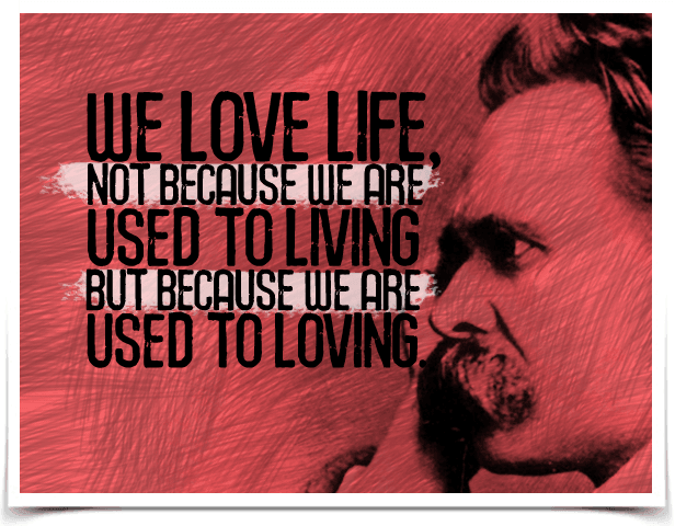 We love life, not because we are used to living but because we are used to loving. Quote by Friedrich Nietzsche.