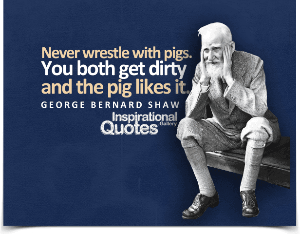 Never wrestle with pigs. You both get dirty and the pig likes it. Quote by George Bernard Shaw.
