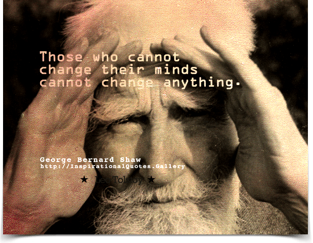 Those who cannot change their minds cannot change anything. Quote by George Bernard Shaw.