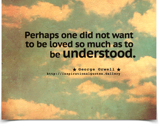 Perhaps one did not want to be loved so much as to be understood.