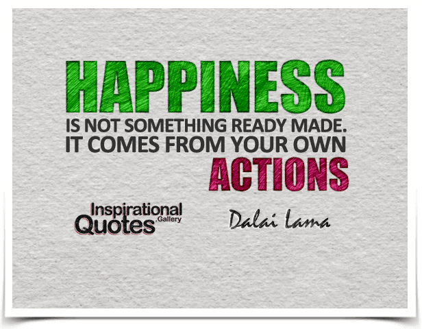Happiness is not something ready made. It comes from your own actions. Quote by Dalai Lama.
