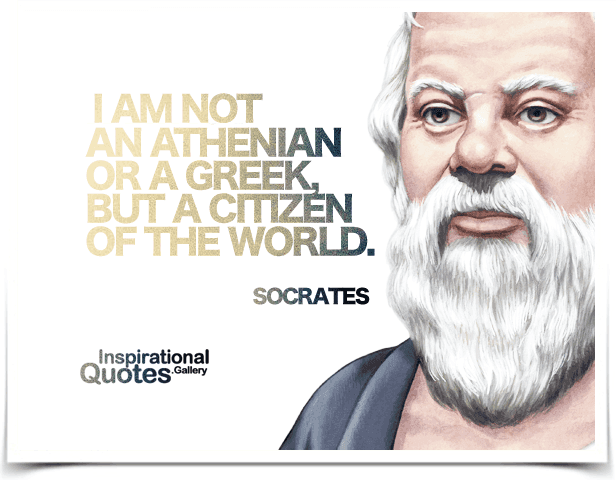 I am not an Athenian or a Greek, but a citizen of the world.  Quote by Socrates.