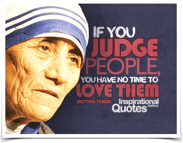 If you judge people, you have no time to love them. Quote by Mother Teresa.