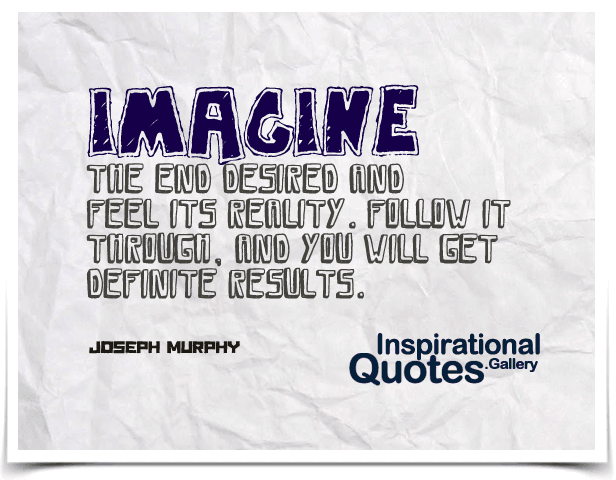 Imagine the end desired and feel its reality. Follow it through, and you will get definite results. Quote by Joseph Murphy.
