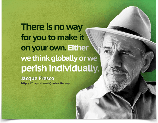 There is no way for you to make it on your own. Either we think globally or we perish individually. Quote by Jacque Fresco.