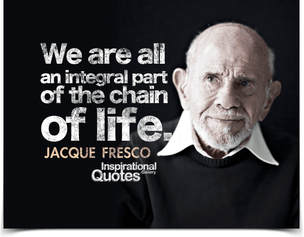 We are all an integral part of the chain of life. Quote by Jacque Fresco.