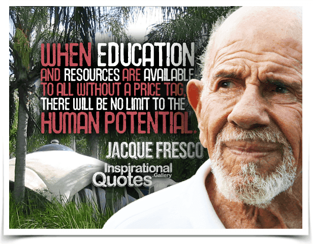 When education and resources are available to all without a price tag, there will be no limit to the human potential. Quote by Jacque Fresco.