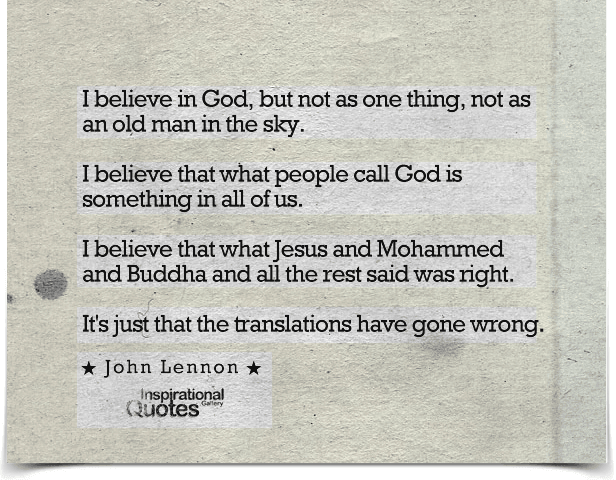 I believe in God, but not as one thing, not as an old man in the sky. I believe that what people call God is something in all of us. I believe that what Jesus and Mohammed and Buddha and all the rest said was right. It's just that the translations have gone wrong. Quote by John Lennon.