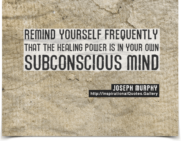 Remind yourself frequently that the healing power is in your own subconscious mind. Quote by Joseph Murphy.